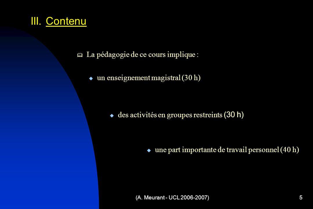 (A. Meurant - UCL 2006-2007)5 III. Contenu La pédagogie de ce cours implique : un enseignement magistral (30 h) des activités en groupes restreints (3