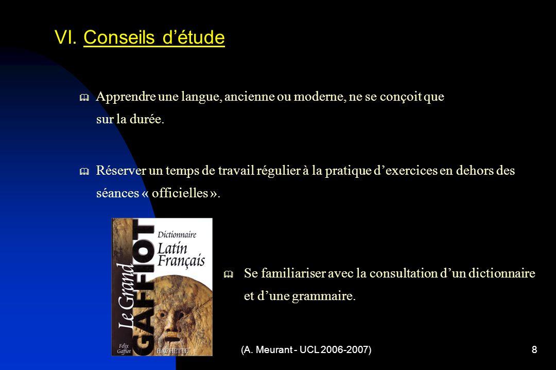 (A. Meurant - UCL 2006-2007)8 VI. Conseils détude Apprendre une langue, ancienne ou moderne, ne se conçoit que sur la durée. Réserver un temps de trav