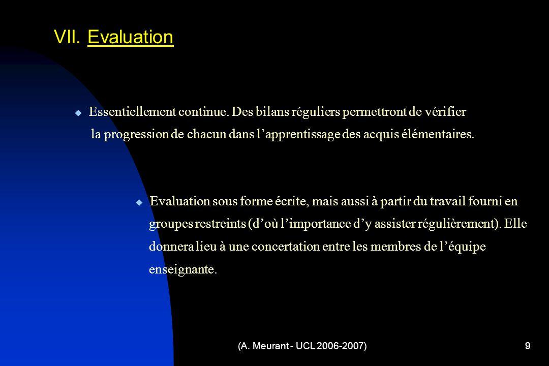 (A. Meurant - UCL 2006-2007)9 VII. Evaluation Evaluation sous forme écrite, mais aussi à partir du travail fourni en groupes restreints (doù limportan