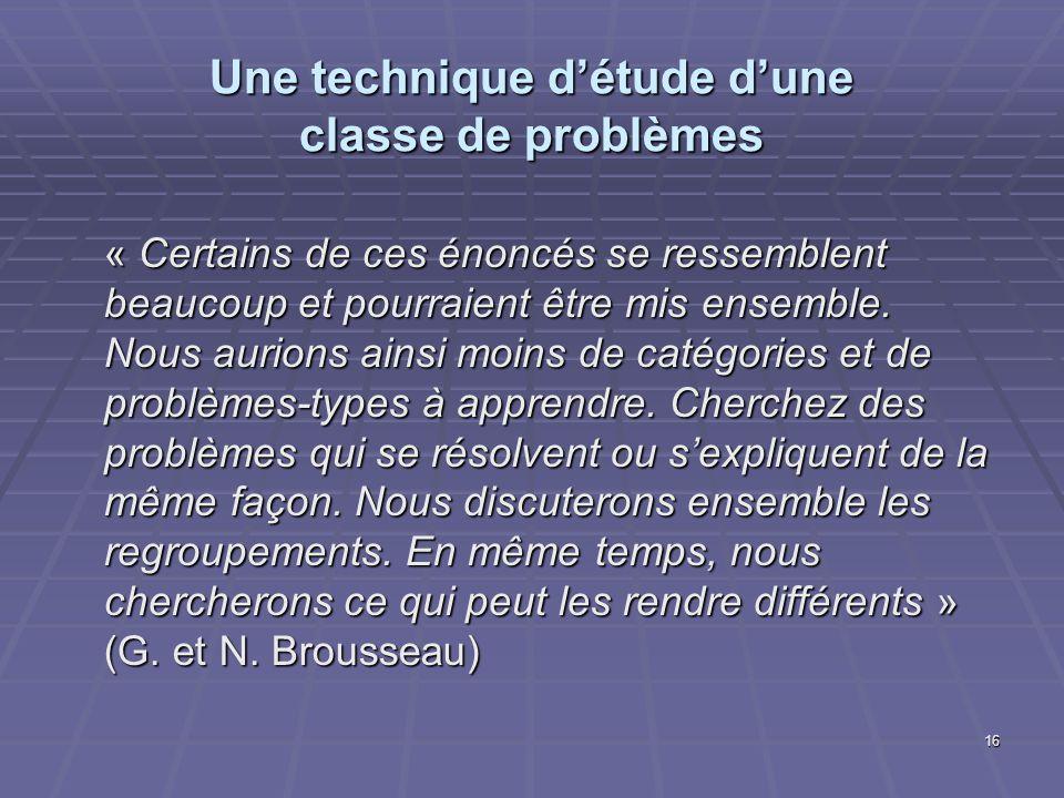 16 Une technique détude dune classe de problèmes « Certains de ces énoncés se ressemblent beaucoup et pourraient être mis ensemble. Nous aurions ainsi
