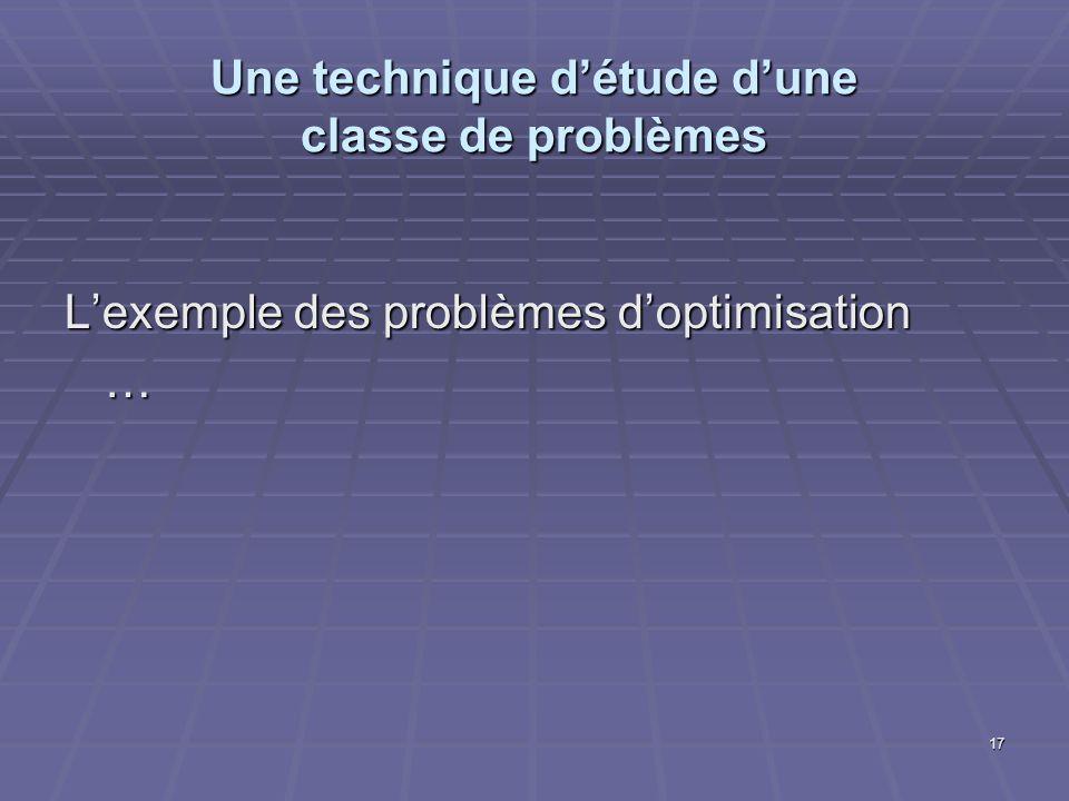 17 Une technique détude dune classe de problèmes Lexemple des problèmes doptimisation …