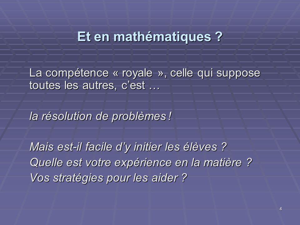 4 Et en mathématiques ? La compétence « royale », celle qui suppose toutes les autres, cest … la résolution de problèmes! Mais est-il facile dy initie