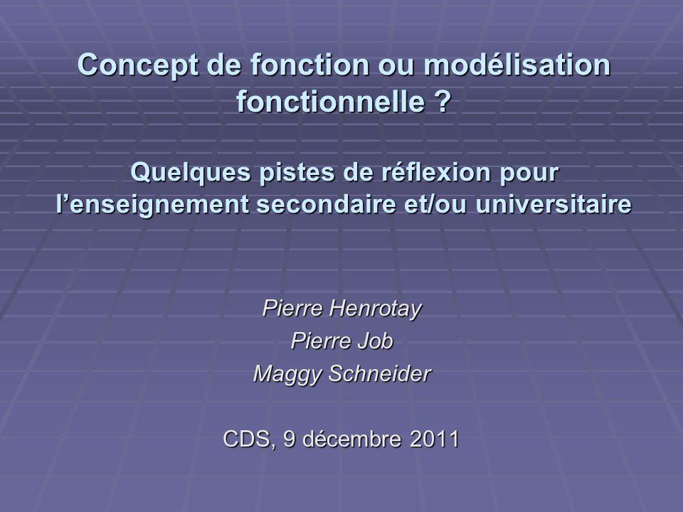 Concept de fonction ou modélisation fonctionnelle ? Quelques pistes de réflexion pour lenseignement secondaire et/ou universitaire Pierre Henrotay Pie