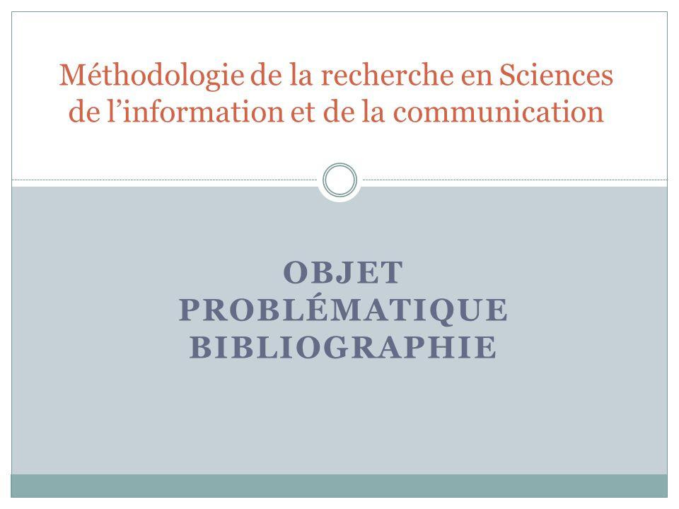 OBJET PROBLÉMATIQUE BIBLIOGRAPHIE Méthodologie de la recherche en Sciences de linformation et de la communication