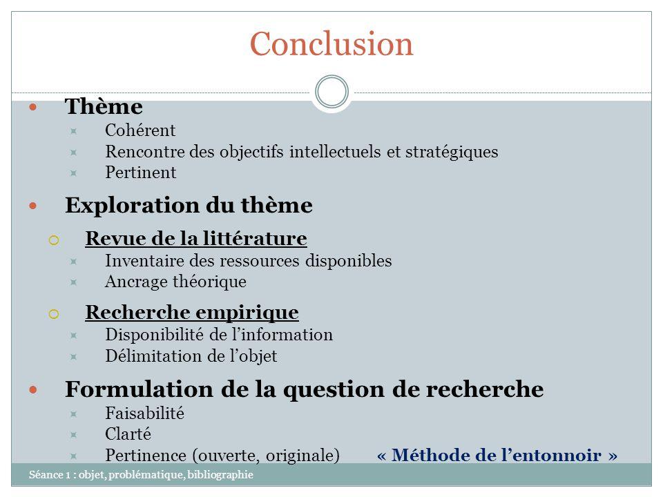 Conclusion Séance 1 : objet, problématique, bibliographie Thème Cohérent Rencontre des objectifs intellectuels et stratégiques Pertinent Exploration d