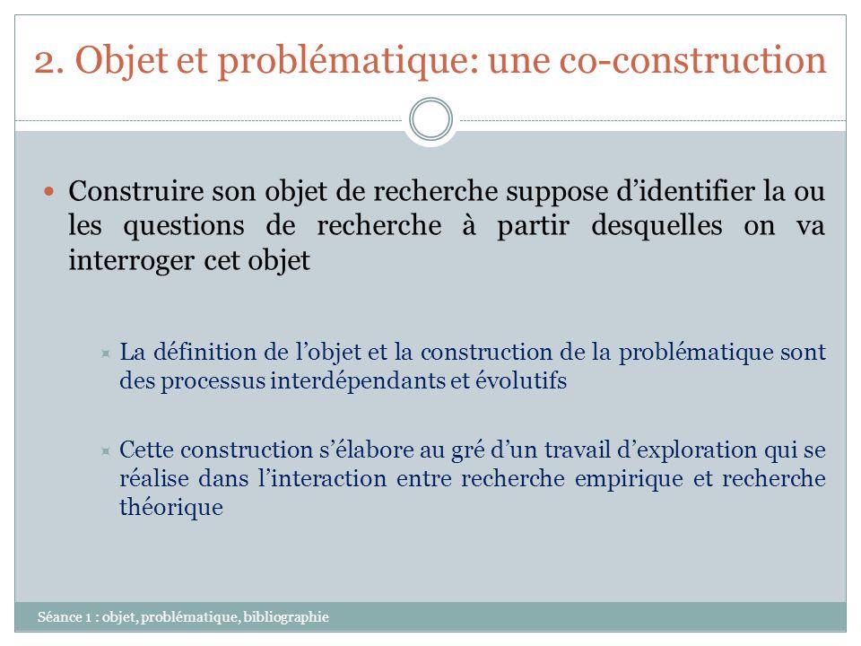 2. Objet et problématique: une co-construction Séance 1 : objet, problématique, bibliographie Construire son objet de recherche suppose didentifier la