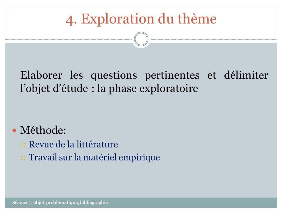 4. Exploration du thème Séance 1 : objet, problématique, bibliographie Elaborer les questions pertinentes et délimiter lobjet détude : la phase explor
