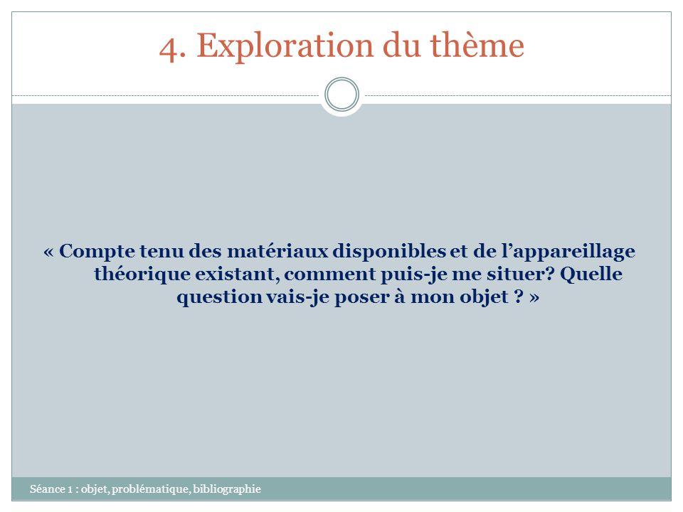 4. Exploration du thème Séance 1 : objet, problématique, bibliographie « Compte tenu des matériaux disponibles et de lappareillage théorique existant,