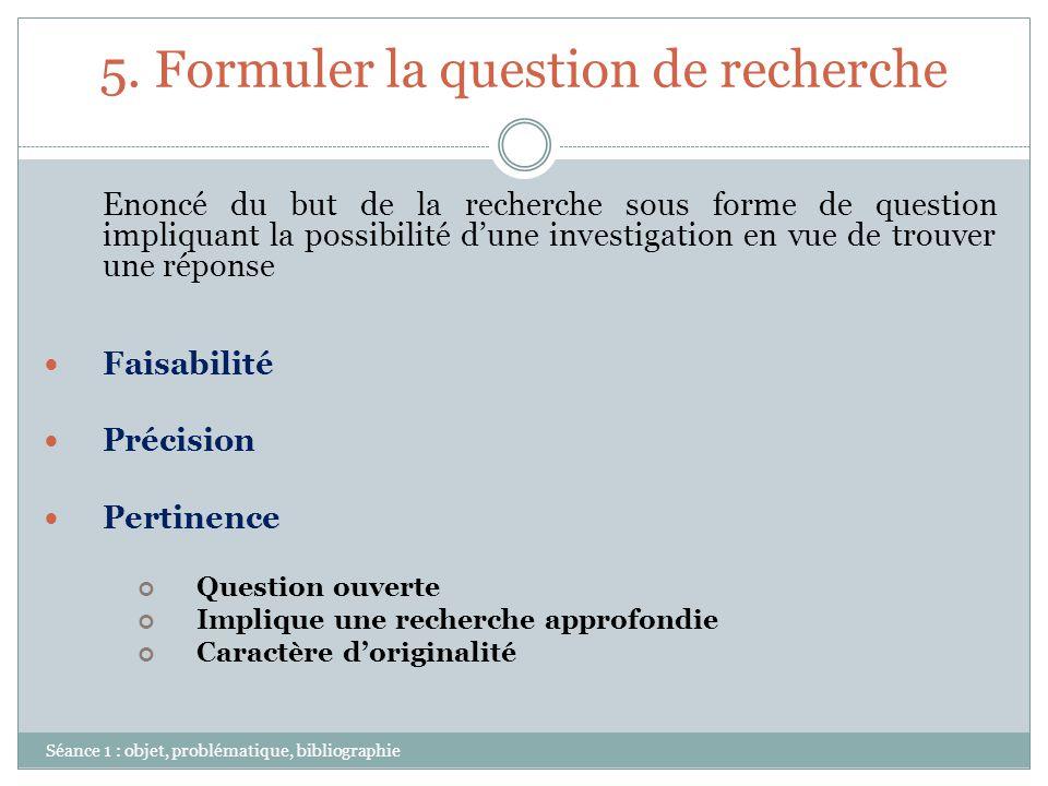 5. Formuler la question de recherche Séance 1 : objet, problématique, bibliographie Enoncé du but de la recherche sous forme de question impliquant la