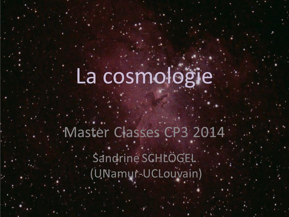 La cosmologie Master Classes CP3 2014 Sandrine SCHLÖGEL (UNamur-UCLouvain) 1
