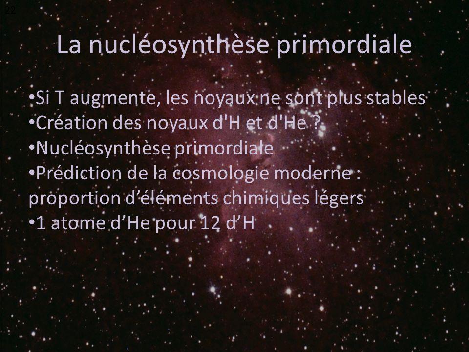La nucléosynthèse primordiale Si T augmente, les noyaux ne sont plus stables Création des noyaux d'H et d'He ? Nucléosynthèse primordiale Prédiction d