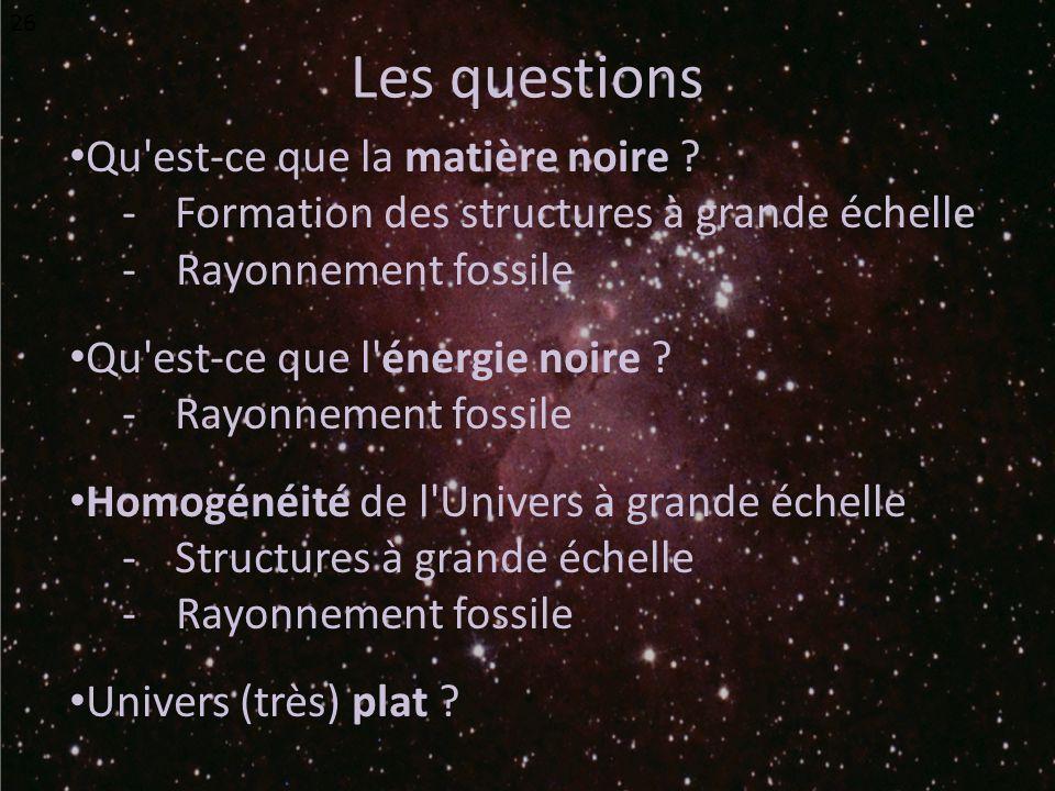 Les questions Qu'est-ce que la matière noire ? -Formation des structures à grande échelle - Rayonnement fossile Qu'est-ce que l'énergie noire ? -Rayon