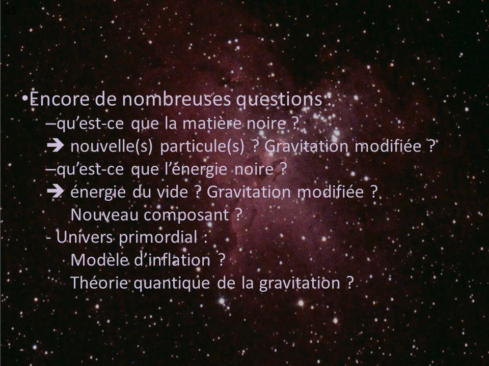 Encore de nombreuses questions : – quest-ce que la matière noire ? nouvelle(s) particule(s) ? Gravitation modifiée ? – quest-ce que lénergie noire ? é