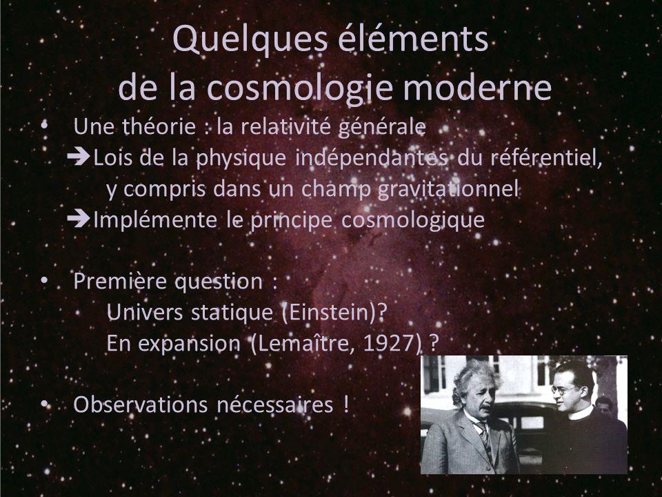 Quelques éléments de la cosmologie moderne Une théorie : la relativité générale Lois de la physique indépendantes du référentiel, y compris dans un champ gravitationnel Implémente le principe cosmologique Première question : Univers statique (Einstein).