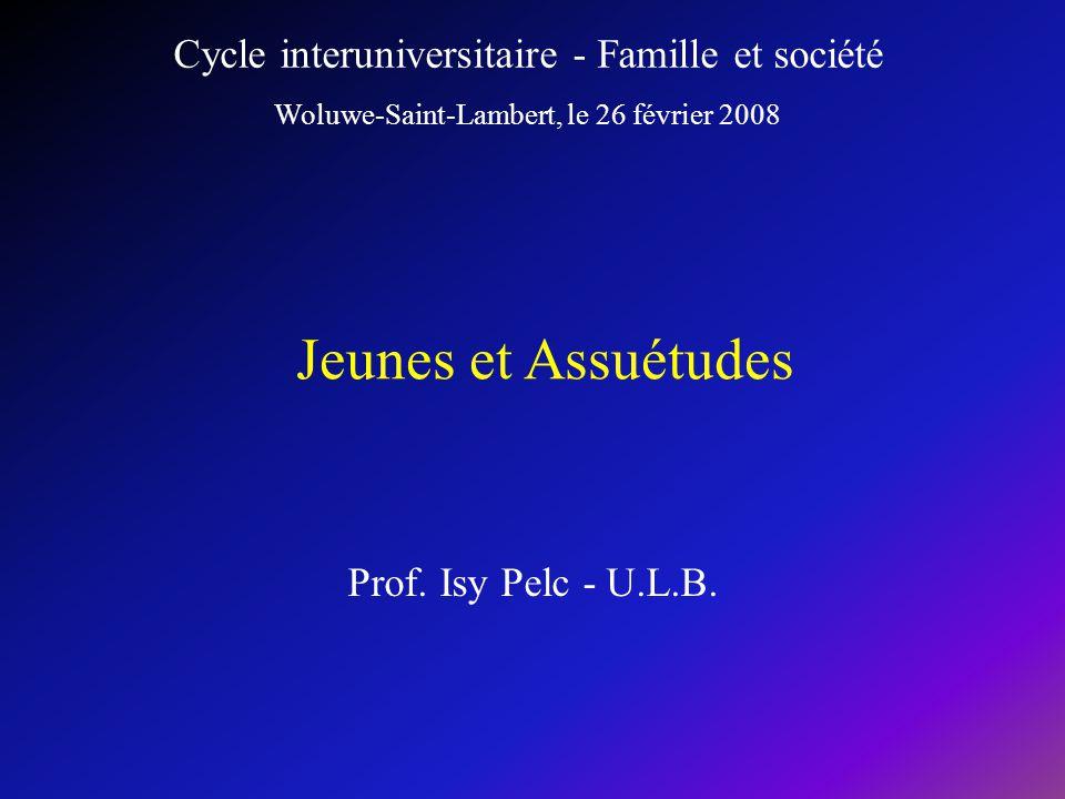 Prof. Isy Pelc - U.L.B. Jeunes et Assuétudes Cycle interuniversitaire - Famille et société Woluwe-Saint-Lambert, le 26 février 2008