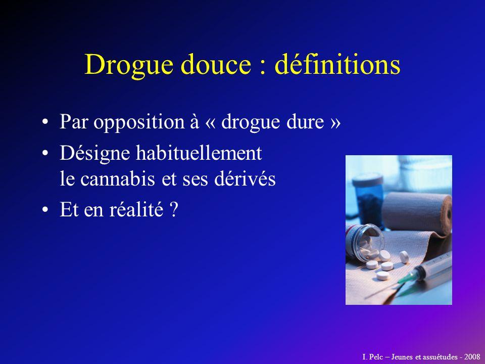 Drogue douce : définitions Par opposition à « drogue dure » Désigne habituellement le cannabis et ses dérivés Et en réalité ? I. Pelc – Jeunes et assu