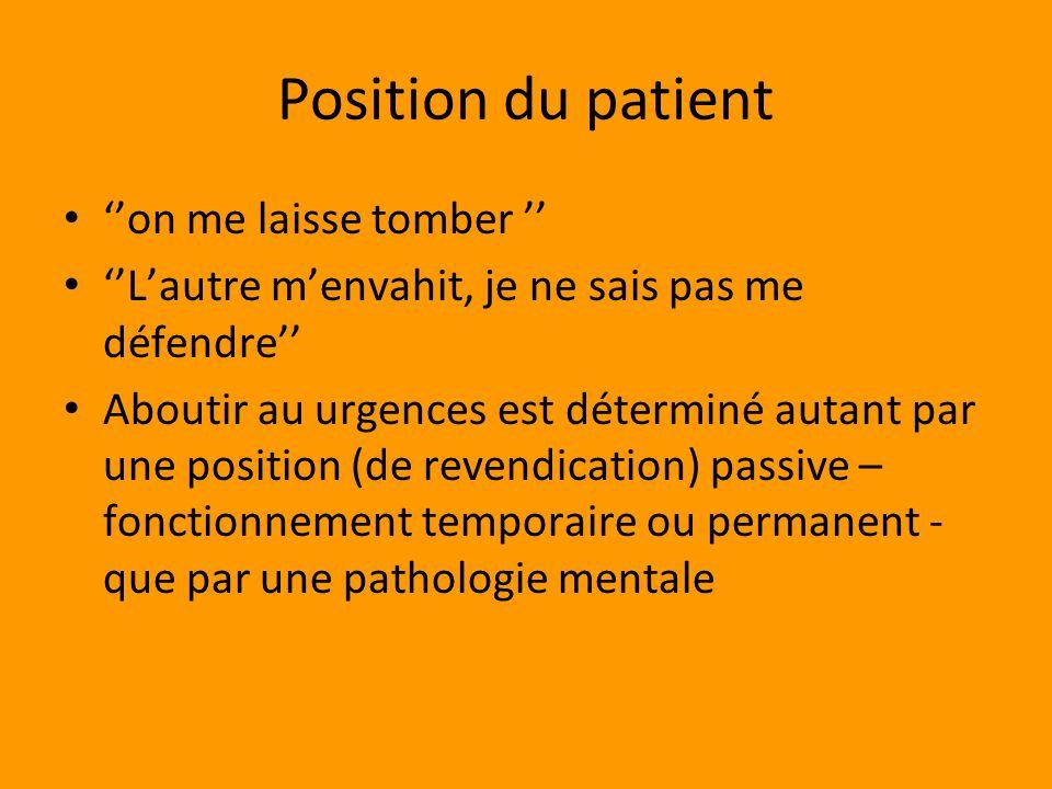 Position du patient on me laisse tomber Lautre menvahit, je ne sais pas me défendre Aboutir au urgences est déterminé autant par une position (de revendication) passive – fonctionnement temporaire ou permanent - que par une pathologie mentale