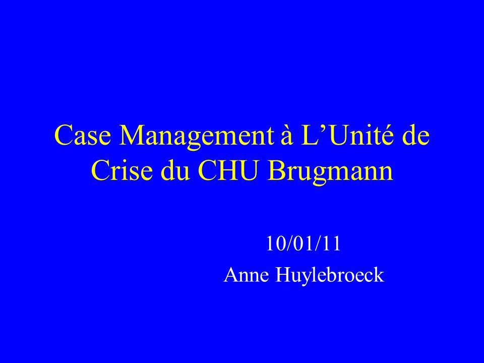 Case Management à LUnité de Crise du CHU Brugmann 10/01/11 Anne Huylebroeck
