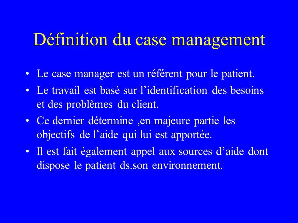 Définition du case management Le case manager est un référent pour le patient. Le travail est basé sur lidentification des besoins et des problèmes du