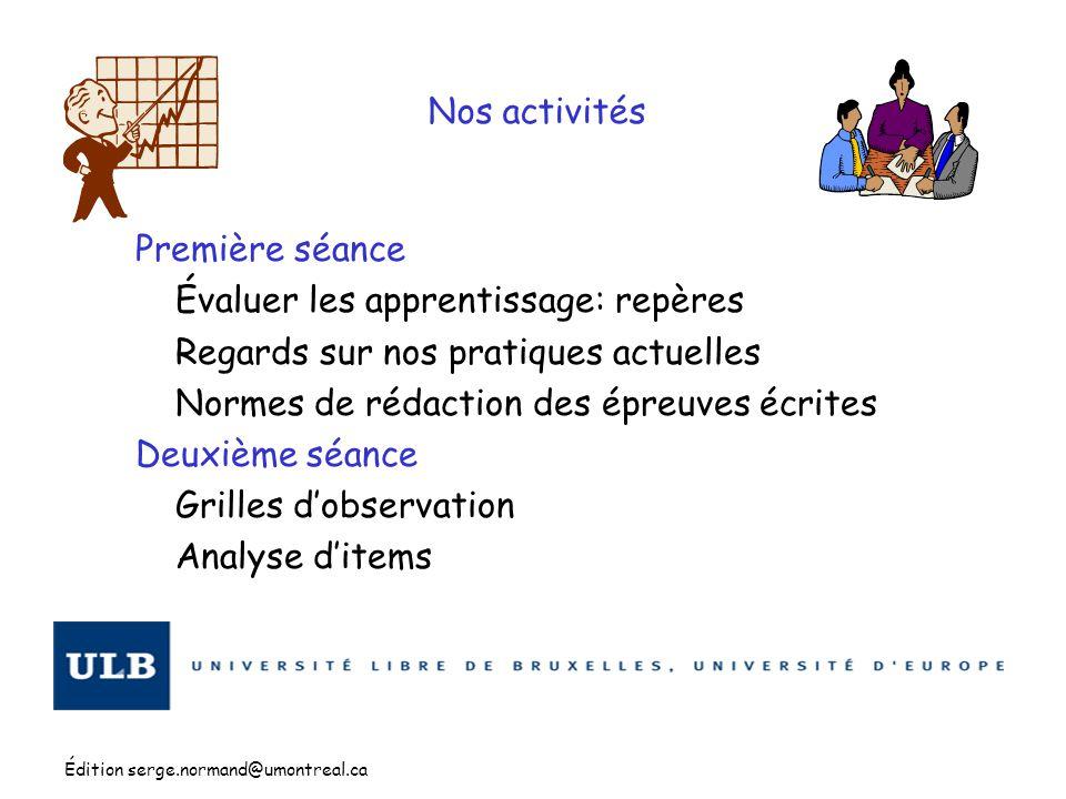 Édition serge.normand@umontreal.ca Nos activités Première séance Évaluer les apprentissage: repères Regards sur nos pratiques actuelles Normes de réda