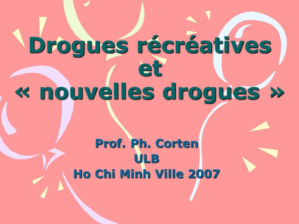 Drogues récréatives et « nouvelles drogues » Prof. Ph. Corten ULB Ho Chi Minh Ville 2007