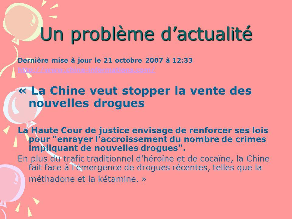 Un problème dactualité Dernière mise à jour le 21 octobre 2007 à 12:33 http://www.chine-informations.com/ « La Chine veut stopper la vente des nouvelles drogues La Haute Cour de justice envisage de renforcer ses lois pour enrayer l accroissement du nombre de crimes impliquant de nouvelles drogues .