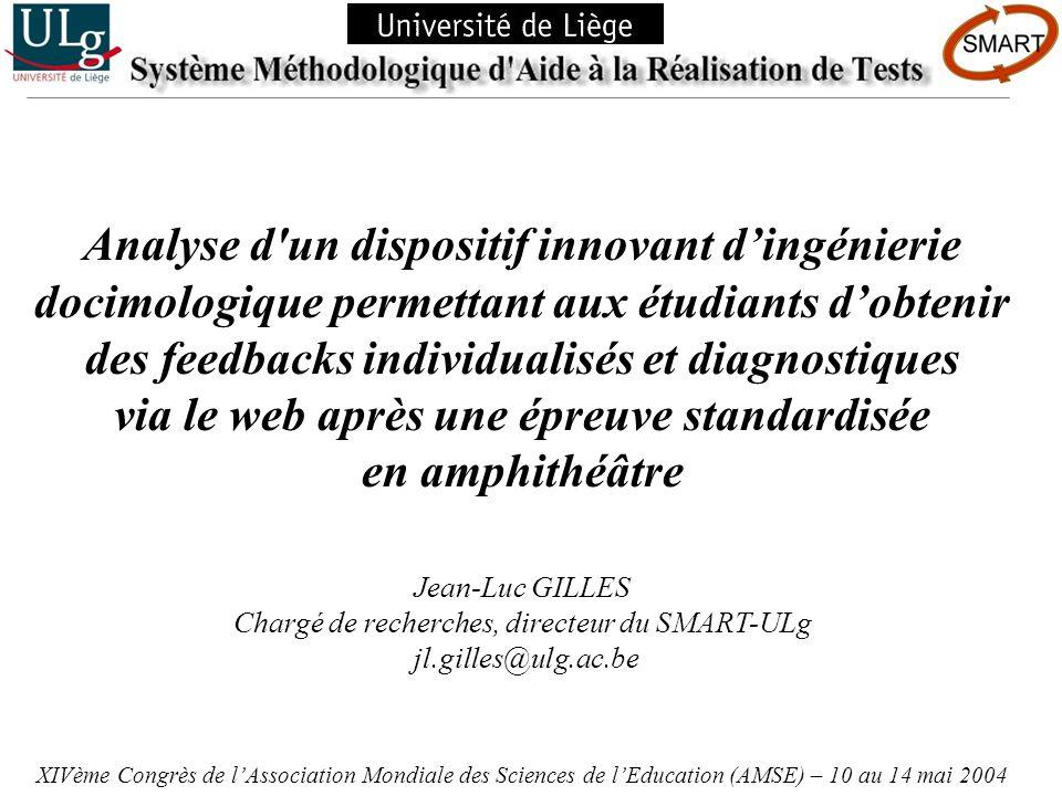 Analyse dun dispositif innovant dingénierie docimologique permettant aux étudiants dobtenir des feedbacks individualisés et diagnostiques via le web après une épreuve standardisée en amphithéâtre – XIVème Congrès de lAssociation Mondiale des Sciences de lEducation (AMSE) – 10 au 14 mai 2004 – Jean-Luc GILLES Le fichier de cette présentation est téléchargeable sur le site web du SMART-ULg : http://www.smart.ulg.ac.be/congres/amse2004/