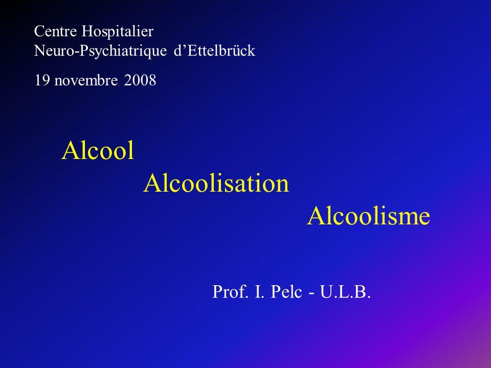 Prof. I. Pelc - U.L.B. Alcool Alcoolisation Alcoolisme Centre Hospitalier Neuro-Psychiatrique dEttelbrück 19 novembre 2008