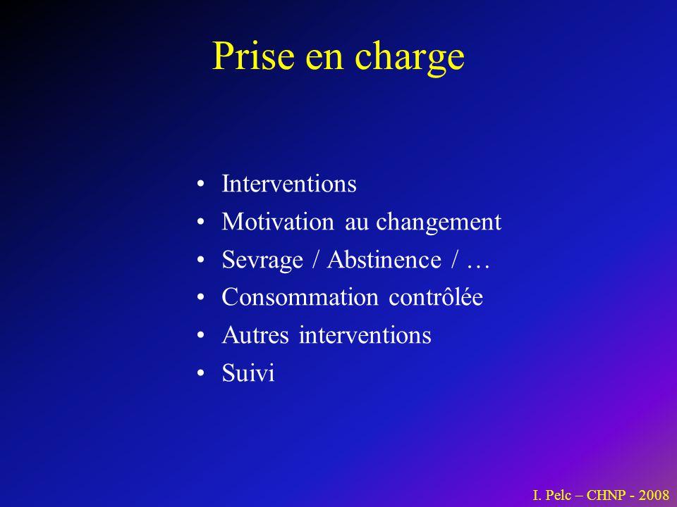 Prise en charge Interventions Motivation au changement Sevrage / Abstinence / … Consommation contrôlée Autres interventions Suivi I. Pelc – CHNP - 200