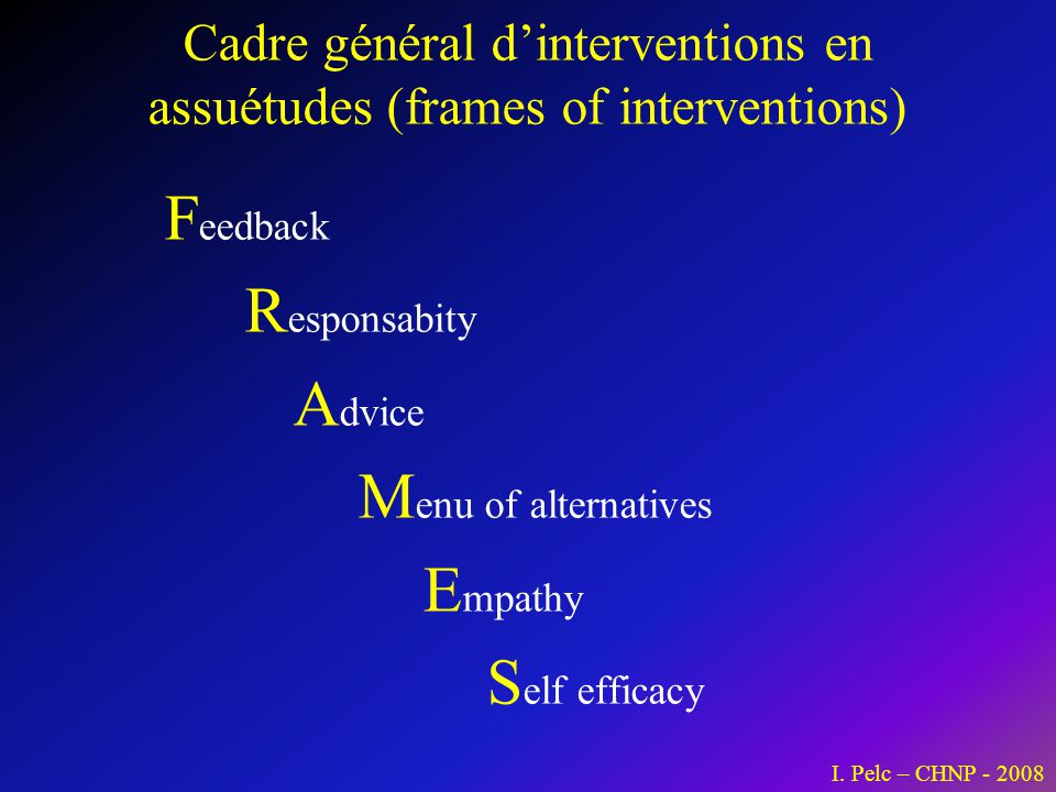 Cadre général dinterventions en assuétudes (frames of interventions) F eedback R esponsabity A dvice M enu of alternatives E mpathy S elf efficacy I.