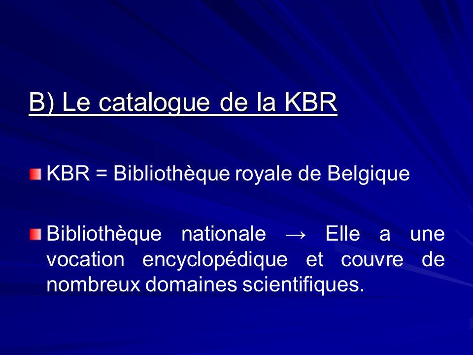 B) Le catalogue de la KBR KBR = Bibliothèque royale de Belgique Bibliothèque nationale Elle a une vocation encyclopédique et couvre de nombreux domaines scientifiques.