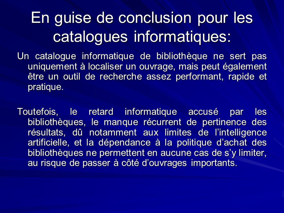 En guise de conclusion pour les catalogues informatiques: Un catalogue informatique de bibliothèque ne sert pas uniquement à localiser un ouvrage, mais peut également être un outil de recherche assez performant, rapide et pratique.