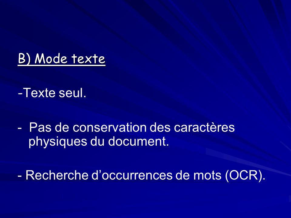 B) Mode texte - Texte seul. - Pas de conservation des caractères physiques du document. - Recherche doccurrences de mots (OCR).