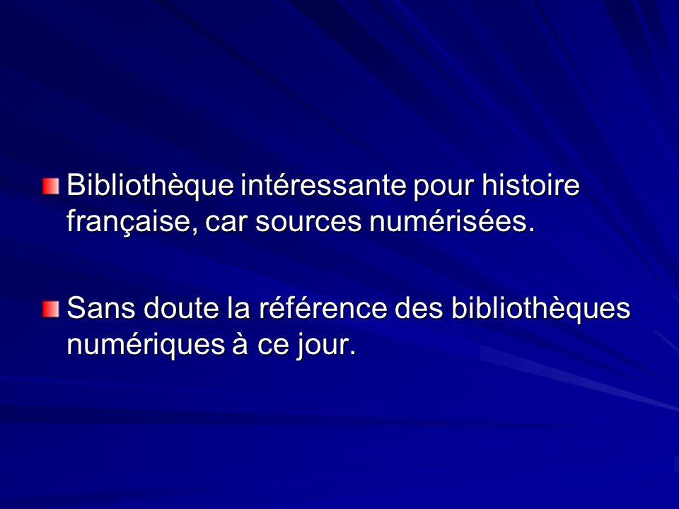 Bibliothèque intéressante pour histoire française, car sources numérisées. Sans doute la référence des bibliothèques numériques à ce jour.