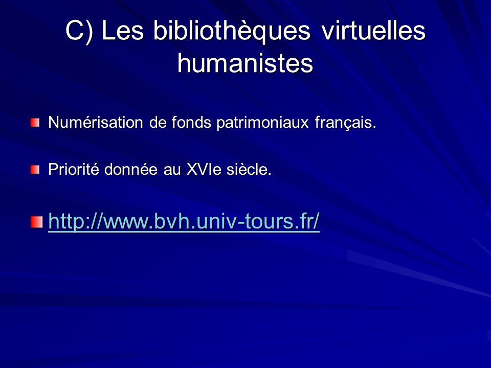 C) Les bibliothèques virtuelles humanistes Numérisation de fonds patrimoniaux français. Priorité donnée au XVIe siècle. http://www.bvh.univ-tours.fr/