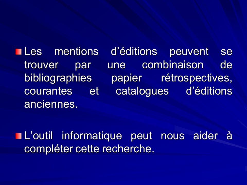Les mentions déditions peuvent se trouver par une combinaison de bibliographies papier rétrospectives, courantes et catalogues déditions anciennes. Lo
