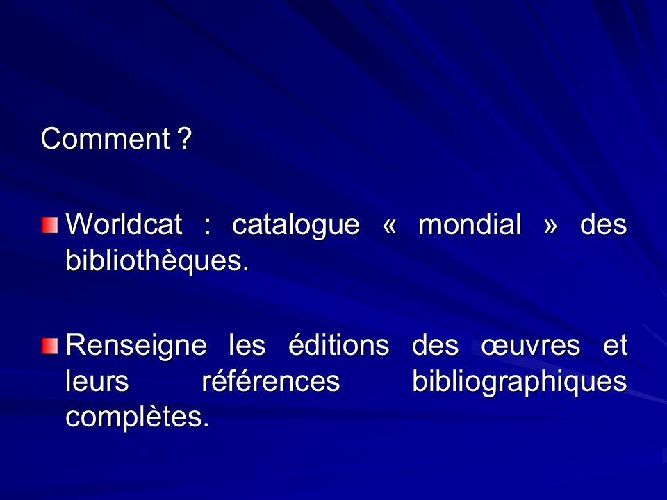 Comment ? Worldcat : catalogue « mondial » des bibliothèques. Renseigne les éditions des œuvres et leurs références bibliographiques complètes.