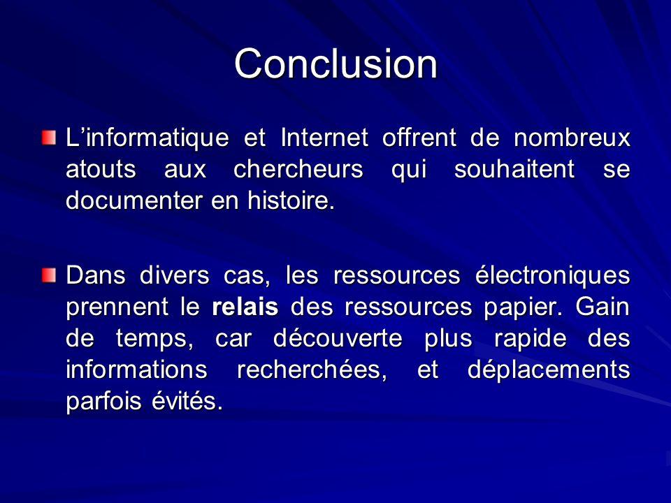 Conclusion Linformatique et Internet offrent de nombreux atouts aux chercheurs qui souhaitent se documenter en histoire. Dans divers cas, les ressourc