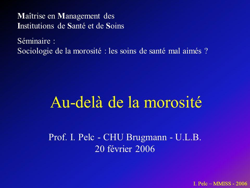 I. Pelc – MMISS - 2006 Prof. I. Pelc - CHU Brugmann - U.L.B. 20 février 2006 Au-delà de la morosité Maîtrise en Management des Institutions de Santé e