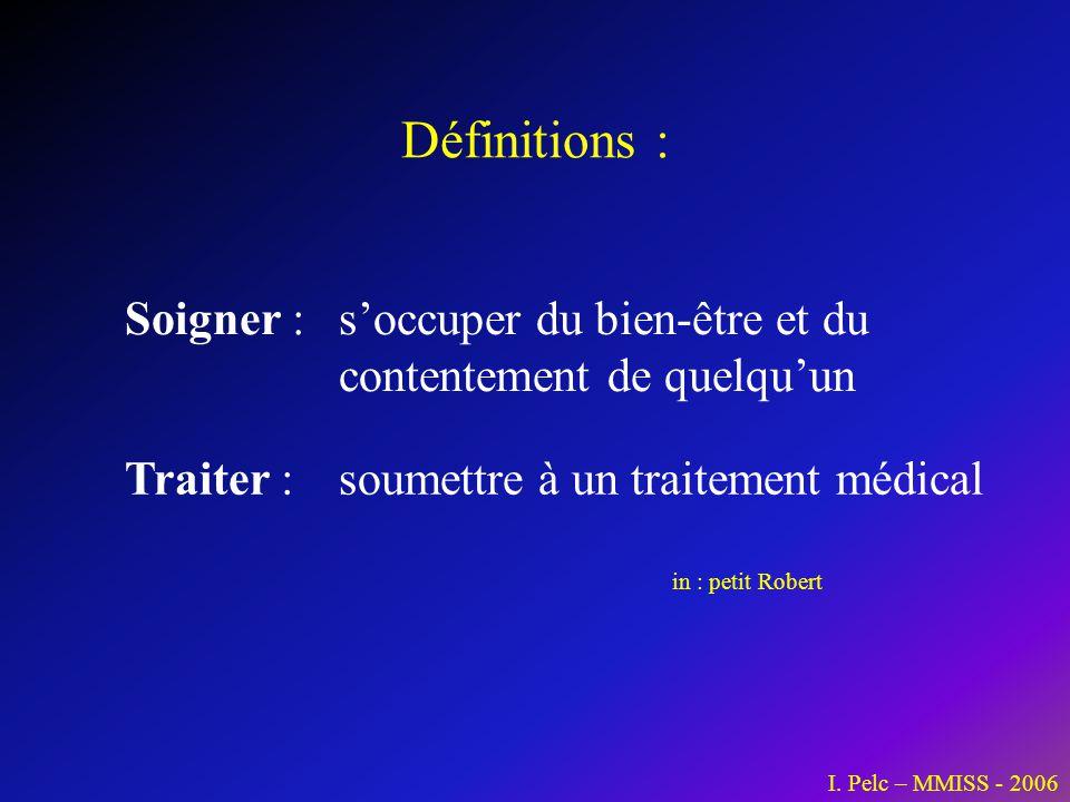 Définitions : I. Pelc – MMISS - 2006 Soigner : soccuper du bien-être et du contentement de quelquun Traiter : soumettre à un traitement médical in : p