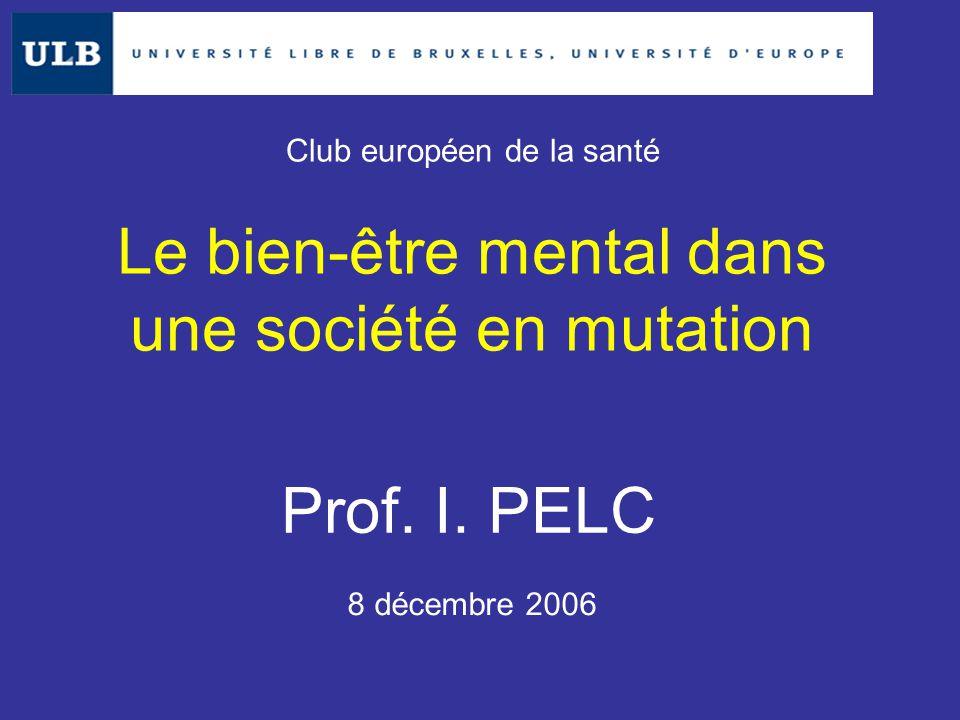 Le bien-être mental dans une société en mutation Prof. I. PELC 8 décembre 2006 Club européen de la santé