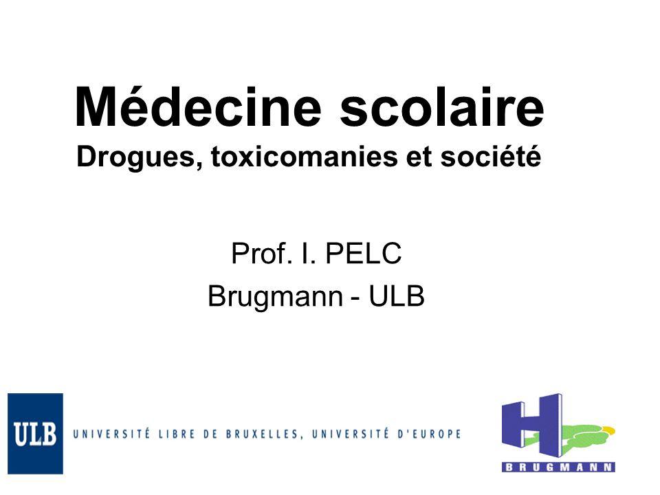 Médecine scolaire Drogues, toxicomanies et société Prof. I. PELC Brugmann - ULB
