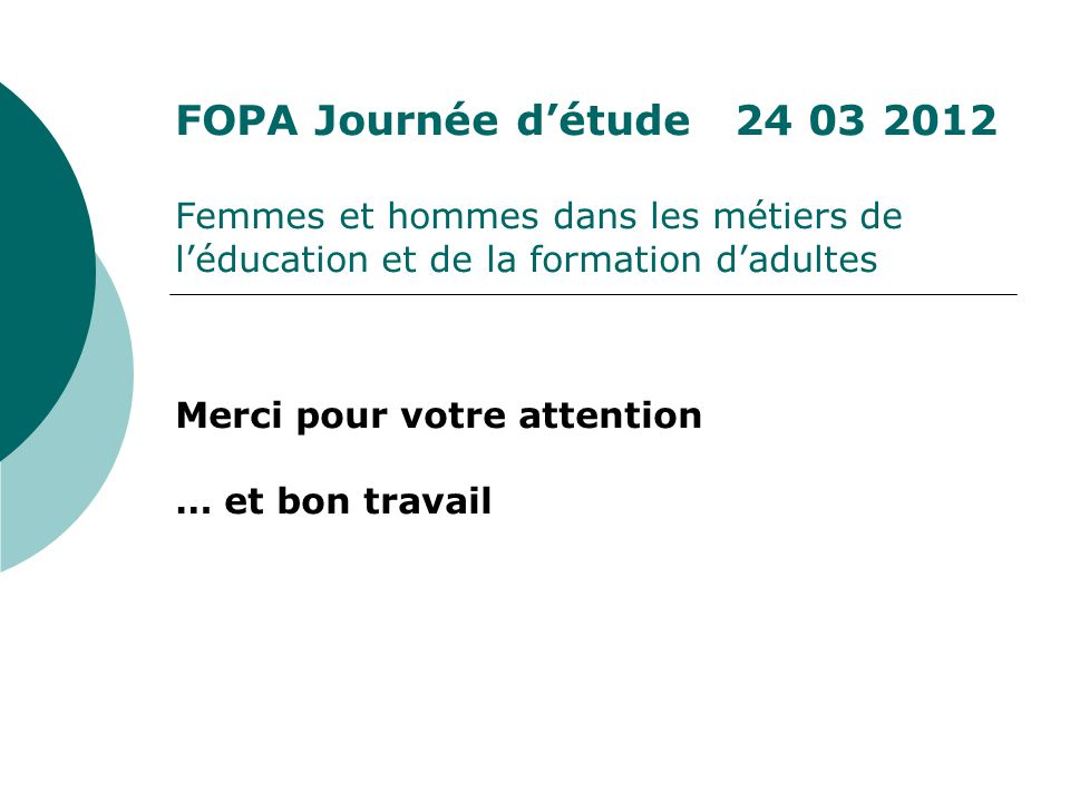 FOPA Journée détude 24 03 2012 Femmes et hommes dans les métiers de léducation et de la formation dadultes Merci pour votre attention … et bon travail