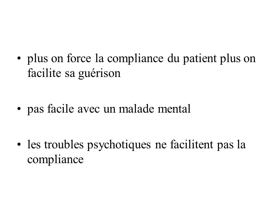 plus on force la compliance du patient plus on facilite sa guérison pas facile avec un malade mental les troubles psychotiques ne facilitent pas la compliance