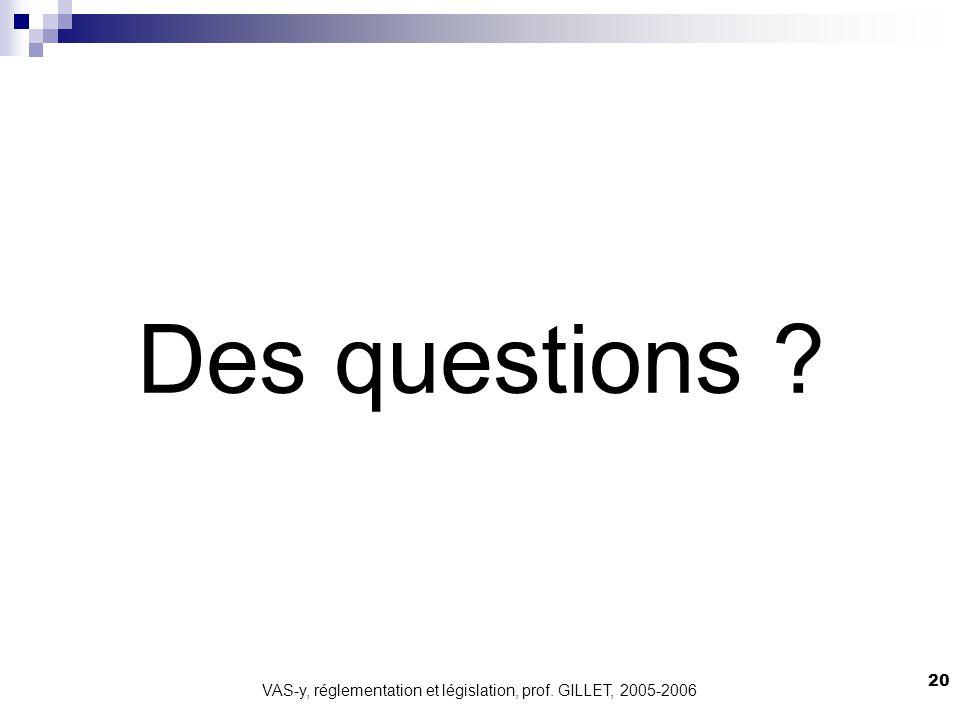 VAS-y, réglementation et législation, prof. GILLET, 2005-2006 20 Des questions ?