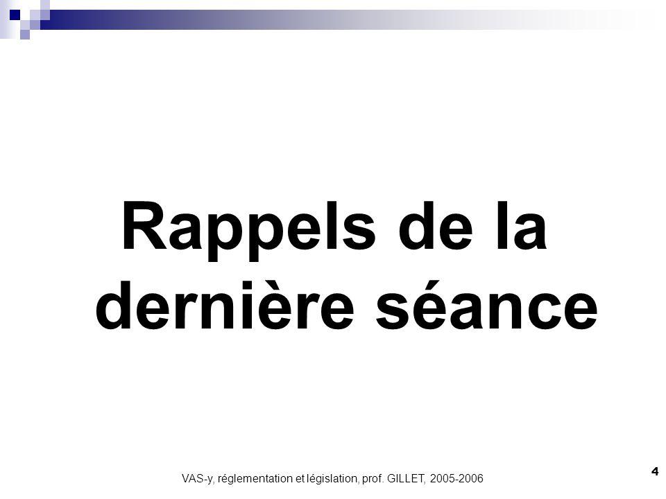 VAS-y, réglementation et législation, prof. GILLET, 2005-2006 4 Rappels de la dernière séance