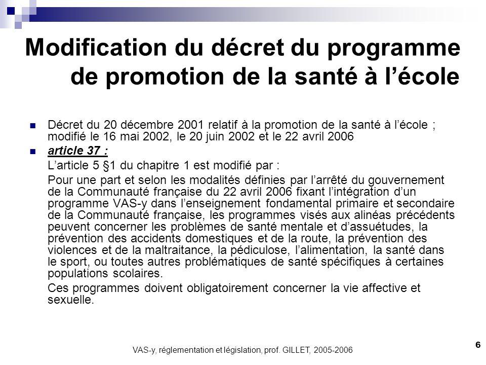 VAS-y, réglementation et législation, prof. GILLET, 2005-2006 6 Modification du décret du programme de promotion de la santé à lécole Décret du 20 déc