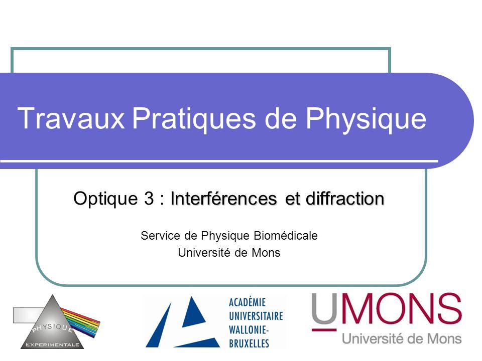 Travaux Pratiques de Physique Interférences et diffraction Optique 3 : Interférences et diffraction Service de Physique Biomédicale Université de Mons