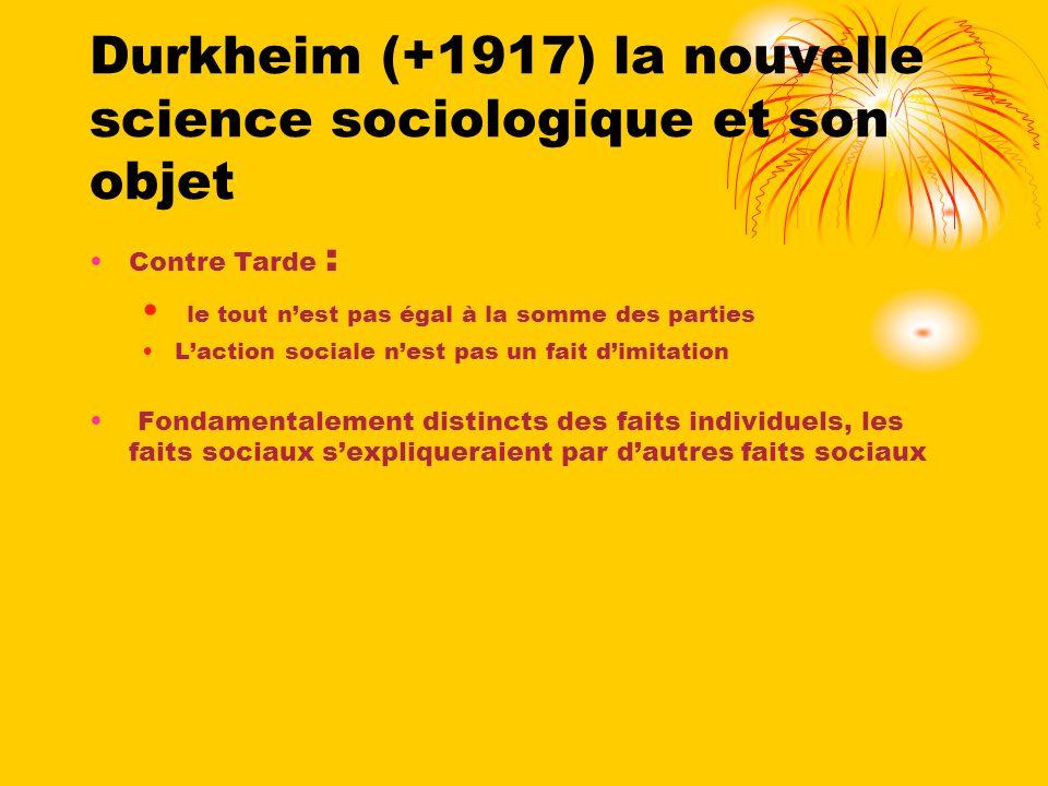Durkheim (+1917) la nouvelle science sociologique et son objet Contre Tarde : le tout nest pas égal à la somme des parties Laction sociale nest pas un