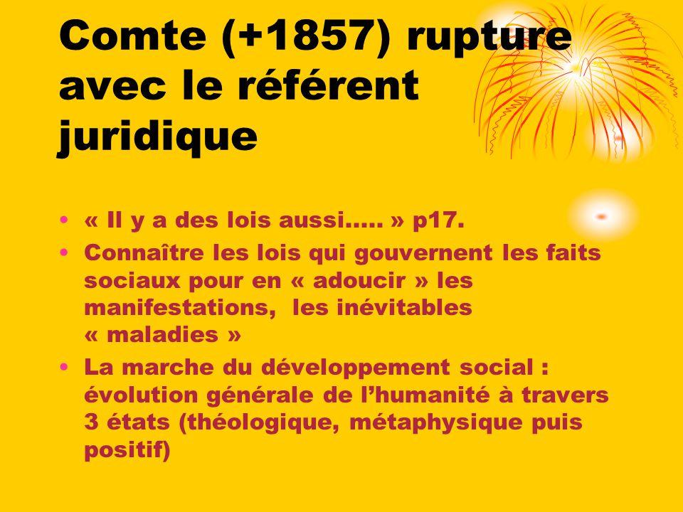 Comte (+1857) rupture avec le référent juridique « Il y a des lois aussi..... » p17. Connaître les lois qui gouvernent les faits sociaux pour en « ado